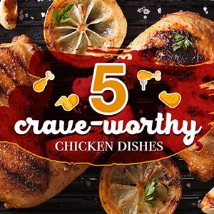 5 Crave-Worthy Chicken Dishes