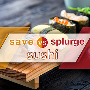 Save vs Splurge: Sushi Edition