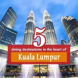 5 dining destinations in the heart of Kuala Lumpur